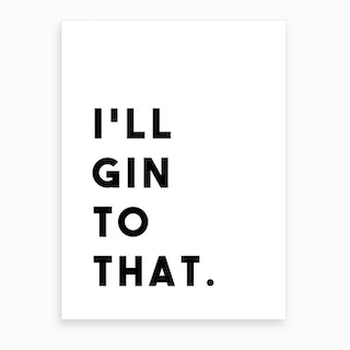I Will Gin To That Art Print