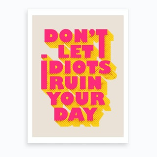 Dont Let Idiots Ruin Your Day Art Print