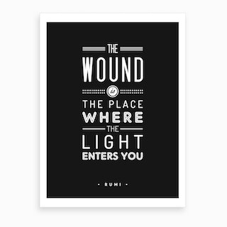The Wound Is The Place Where The Light Enters You Art Print