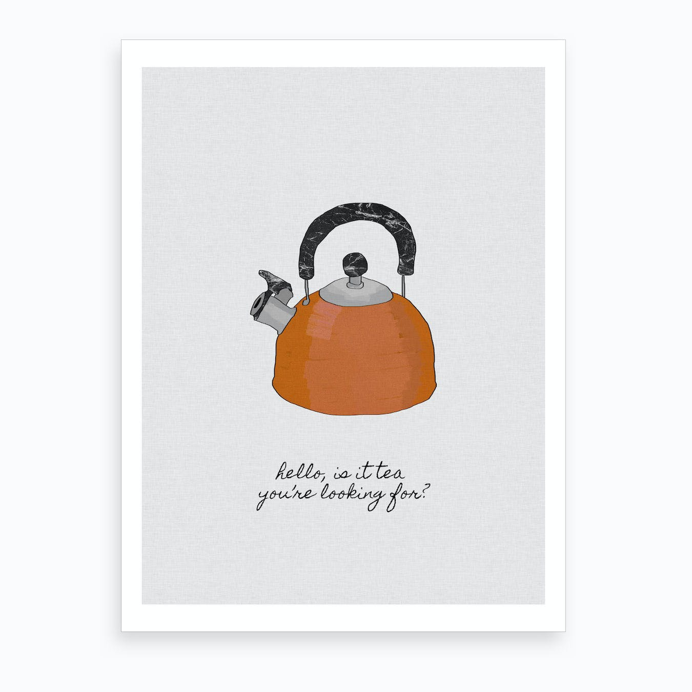 Hello, is it Tea you're Looking for Art Print
