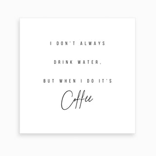 I Do Not Always Drink Water But When I Do It Is Coffee Art Print
