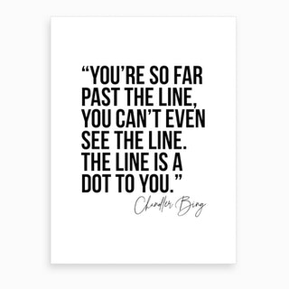 You Are So Far Past The Line Chandler Bing Quote Art Print