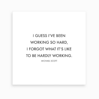 I Guess I Have Been Working So Hard Michael Scott Quote Art Print