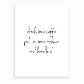 Drink Some Coffee Put On Some Makeup And Handle It Art Print