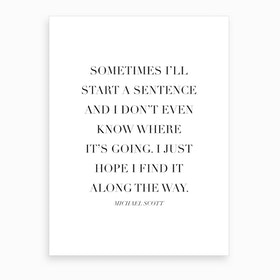 Sometimes I Will Start A Sentence Michael Scott Quote Art Print