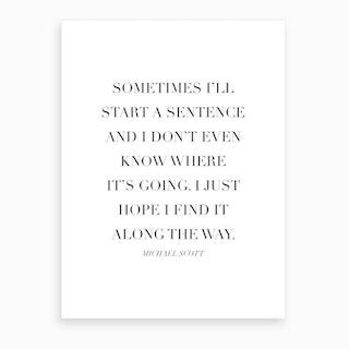 Sometimes I Will Start A Sentence Michael Scott Quote Art Print